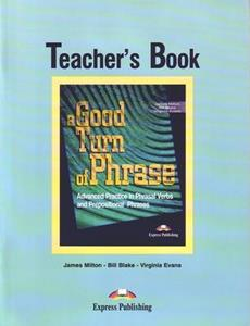 A GOOD TURN OF PHRASE ADVANCED PRACTICE IN PHRASAL VERBS & PREPOSITIONAL PHRASALS TCHR'S